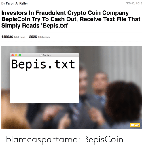 Crypto: By Faron A. Keller  FEB 05, 2018  Investors In Fraudulent Crypto Coin Company  BepisCoin Try To Cash Out, Receive Text File That  Simply Reads 'Bepis.txt'  145636 Total views  2026 Total shares  Bepis  Bepis.txt  NEWS blameaspartame: BepisCoin