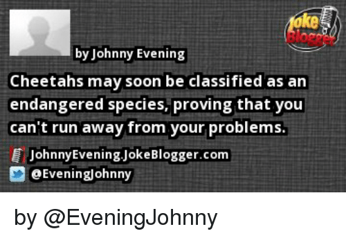 Johnnies: by Johnny Evening  Cheetahs may soon be classified as an  endangered species, proving that you  can't run away from your problems.  Johnny Evening JokeBlogger.com  3 Eveninglohnny by @EveningJohnny
