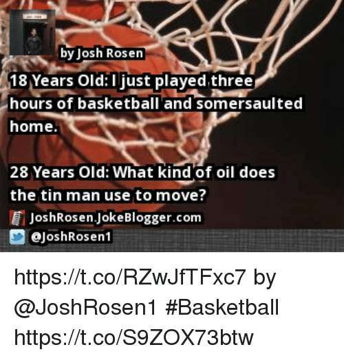 Joshing: by Josh Rosen  18 Years Old: I just played three  hours of basketball and somersaulted  home.  28 Years Old: What kind of oil does  the tin man use to move?  E JoshRosen JokeBlogger.com  画  @JoshRosen1 https://t.co/RZwJfTFxc7 by @JoshRosen1 #Basketball https://t.co/S9ZOX73btw