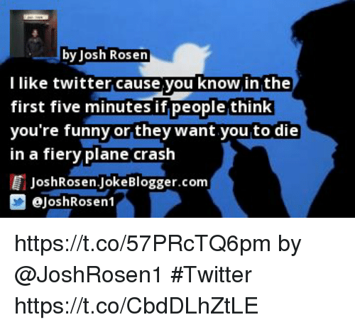 Joshing: by Josh Rosen  l like twitter cause you know in the  first five minutes if people think  you're funny or they want you to die  in a fiery plane crash  目JoshRosen.Joke Blogger.com  画@joshRosen1 https://t.co/57PRcTQ6pm by @JoshRosen1 #Twitter https://t.co/CbdDLhZtLE