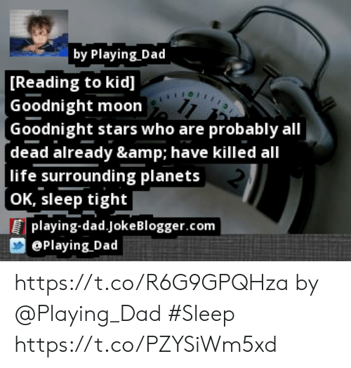 Dad, Life, and Memes: by Playing Dad  [Reading to kid]  |Goodnight moon  Goodnight stars who are probably all  (dead already & have killed all  11  life surrounding planets  [OK, sleep tight  playing-dad.JokeBlogger.com  @Playing Dad https://t.co/R6G9GPQHza by @Playing_Dad #Sleep https://t.co/PZYSiWm5xd