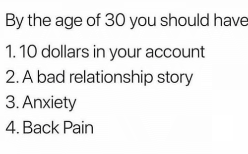 Bad, Anxiety, and Pain: By the age of 30 you should have  1.10 dollars in your account  2. A bad relationship story  3. Anxiety  4. Back Pain