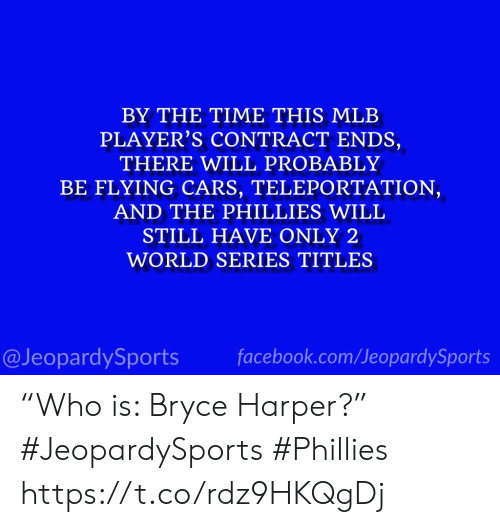 """teleportation: BY THE TIME THIS MLB  PLAYER'S CONTRACT ENDS,  THERE WILL PROBABLY  BE FLYING CARS, TELEPORTATION,  AND THE PHILLIES WILL  STILL HAVE ONLY 2  WORLD SERIES TITLES  @JeopardySports facebook.com/JeopardySports """"Who is: Bryce Harper?"""" #JeopardySports #Phillies https://t.co/rdz9HKQgDj"""