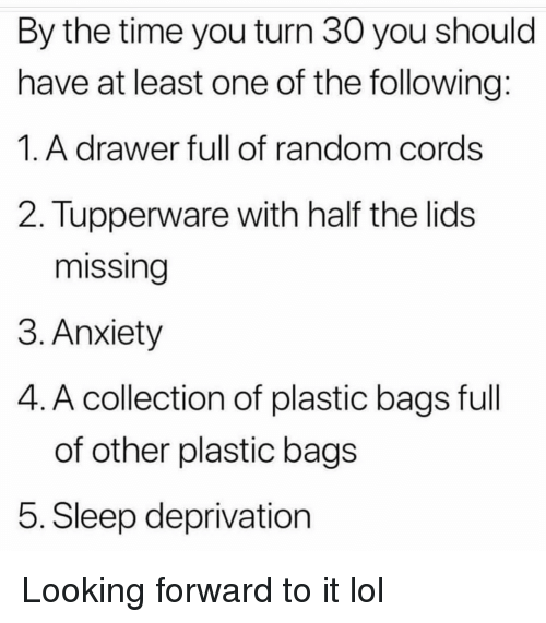 Funny, Lol, and Anxiety: By the time you turn 30 you should  have at least one of the following  1. A drawer full of random cords  2. Tupperware with half the lids  missing  3. Anxiety  4. A collection of plastic bags full  of other plastic bags  5. Sleep deprivation Looking forward to it lol