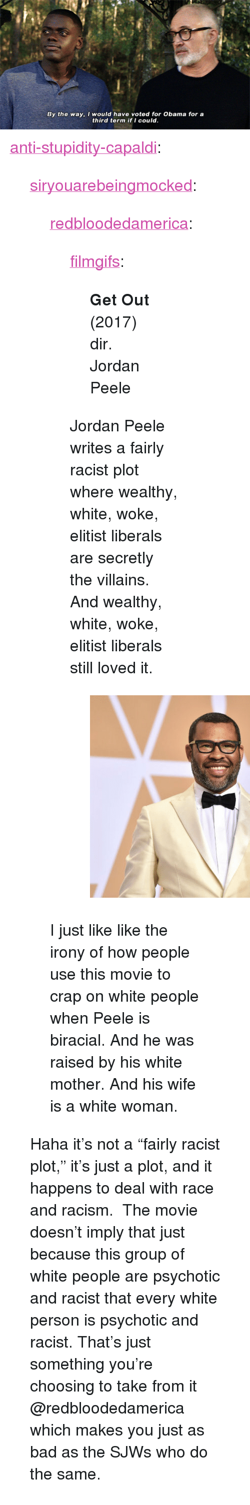 """Bad, Jordan Peele, and Obama: By the way, I would have voted for Obama for a  third term if I could. <p><a href=""""http://anti-stupidity-capaldi.tumblr.com/post/173721140685/siryouarebeingmocked-redbloodedamerica"""" class=""""tumblr_blog"""">anti-stupidity-capaldi</a>:</p>  <blockquote><p><a href=""""http://siryouarebeingmocked.tumblr.com/post/173720695475/redbloodedamerica-filmgifs-get-out-2017-dir"""" class=""""tumblr_blog"""">siryouarebeingmocked</a>:</p><blockquote> <p><a href=""""http://redbloodedamerica.tumblr.com/post/173714990808/filmgifs-get-out-2017-dir-jordan-peele"""" class=""""tumblr_blog"""">redbloodedamerica</a>:</p> <blockquote> <p><a href=""""https://filmgifs.tumblr.com/post/173651818346/get-out-2017-dir-jordan-peele"""" class=""""tumblr_blog"""">filmgifs</a>:</p> <blockquote><p><b>Get Out </b>(2017) dir. Jordan Peele</p></blockquote> <p>Jordan Peele writes a fairly racist plot where wealthy, white, woke, elitist liberals are secretly the villains. And wealthy, white, woke, elitist liberals still loved it.</p> <figure class=""""tmblr-full"""" data-orig-height=""""405"""" data-orig-width=""""540"""" data-orig-src=""""https://78.media.tumblr.com/b1ddf32ab9fe239daccb99a67e2e3ed4/tumblr_inline_p8dfdevmir1r1jtxd_540.jpg""""><img src=""""https://78.media.tumblr.com/6dd450247d21e6d245865a0e1707549c/tumblr_inline_p8fkan3Rjv1r1jtxd_540.jpg"""" class="""""""" data-orig-height=""""405"""" data-orig-width=""""540"""" data-orig-src=""""https://78.media.tumblr.com/b1ddf32ab9fe239daccb99a67e2e3ed4/tumblr_inline_p8dfdevmir1r1jtxd_540.jpg""""/></figure></blockquote> <p>I just like like the irony of how people use this movie to crap on white people when Peele is biracial. And he was raised by his white mother. And his wife is a white woman.</p> </blockquote> <p>Haha it's not a""""fairly racist plot,"""" it's just a plot, and it happens to deal with race and racism. The movie doesn't imply that just because this group of white people are psychotic and racist that every white person is psychotic and racist. That's just something you're choosing to take from it @redbloodeda"""