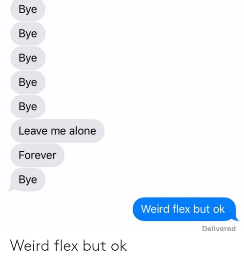 Being Alone, Flexing, and Relationships: Bye  Bye  Bye  Bye  Bye  Leave me alone  Forever  Bye  Weird flex but ok  Delivered Weird flex but ok