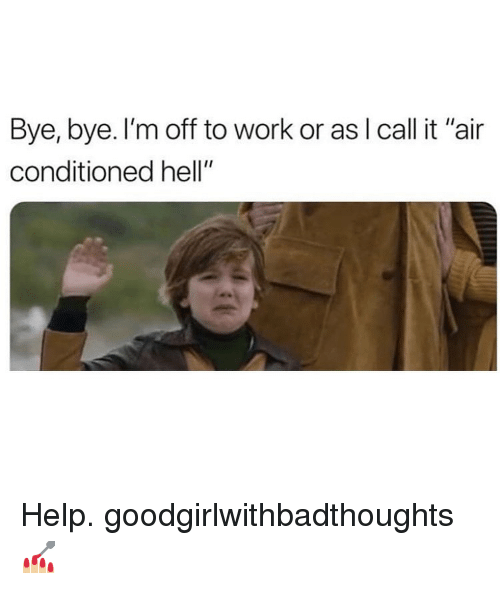 "Memes, Work, and Help: Bye, bye. I'm off to work or asl call it ""air  conditioned hell"" Help. goodgirlwithbadthoughts 💅🏼"