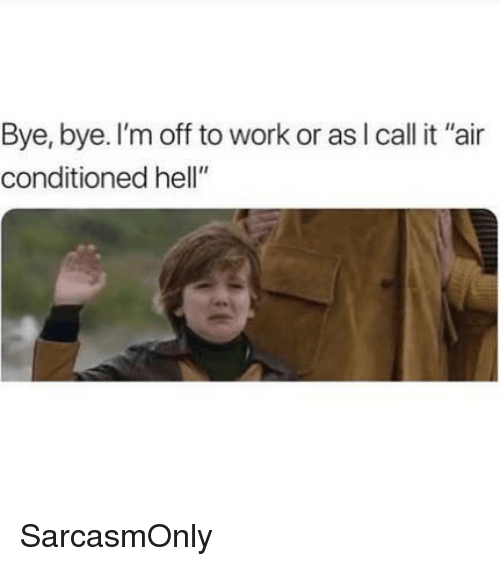 "Funny, Memes, and Work: Bye, bye. I'm off to work or asl call it ""air  conditioned hell"" SarcasmOnly"