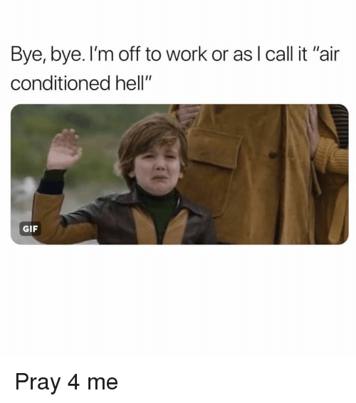 "Gif, Work, and Girl Memes: Bye, bye. l'm off to work or as I call it ""air  conditioned hell""  GIF Pray 4 me"