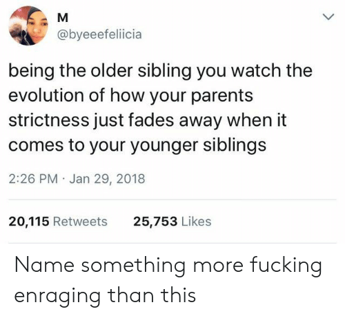 Older Sibling: @byeeefeliicia  being the older sibling you watch the  evolution of how your parents  strictness just fades away when it  comes to your younger siblings  2:26 PM Jan 29, 2018  20,115 Retweets  25,753 Likes Name something more fucking enraging than this