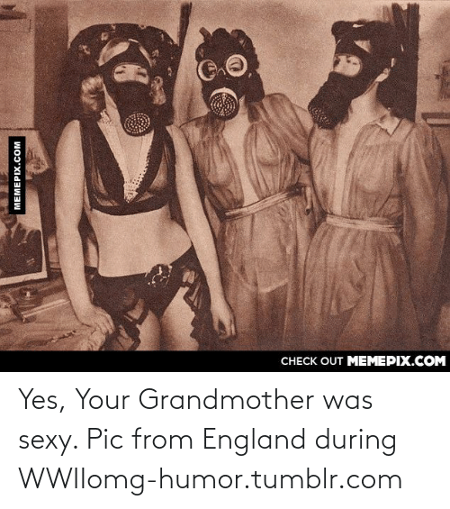 sexy pic: CНЕCK OUT MЕМЕРIХ.COM  MEMEPIX.COM Yes, Your Grandmother was sexy. Pic from England during WWIIomg-humor.tumblr.com