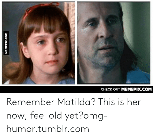 Now Feel: CНECK OUT MЕМЕРIХ.COM  МЕМЕРIХ.Сом Remember Matilda? This is her now, feel old yet?omg-humor.tumblr.com