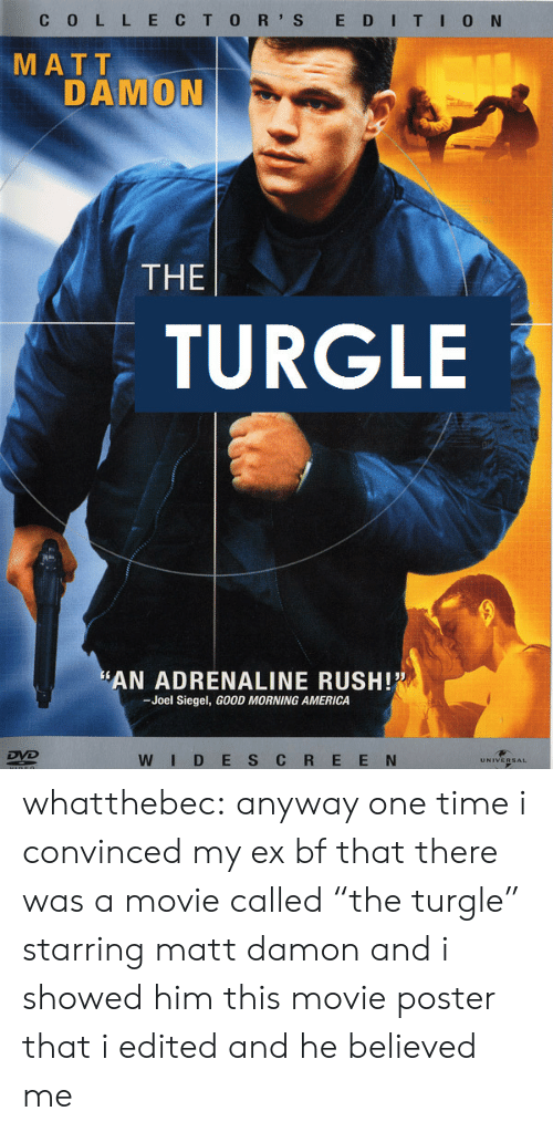 """Matt Damon: C 0 L L ECTO R' S E DITI0 N  MATT  DAMON  THE  TURGLE  AN ADRENALINE RUSH!  -Joel Siegel, GOOD MORNING AMERICA  WID E S C R E E N whatthebec: anyway one time i convinced my ex bf that there was a movie called""""the turgle"""" starring matt damon and i showed him this movie poster that i edited and he believed me"""