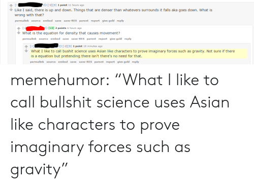 """Asian, Tumblr, and Blog: C-1  Like I said, there is up and down. Things that are denser than whatevers surrounds it falls aka goes down. What is  wrong with that?  permalink source embed se ve-RES parent report give gold reply  -2][S] 1 point 11 hours ago  [+9] 2 points 6 hours ago  What is the equation for density that causes movement?  permalink source embed save save-RES parent report give gold reply  C-1  What I like to call bushit science uses Asian like characters to prove imaginary forces such as gravity. Not sure if there  is a equation but pretending there isn't there's no need for that.  permalink source embed save save-RES parent report give gold reply  [-2][S] 1 point 18 minutes ago memehumor:  """"What I like to call bullshit science uses Asian like characters to prove imaginary forces such as gravity"""""""