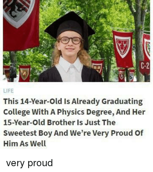 Graduating College: C-2  LIFE  This 14-Year-Old Is Already Graduating  College With A Physics Degree, And Her  15-Year-Old Brother Is Just The  Sweetest Boy And We're Very Proud Of  Him As Well very proud