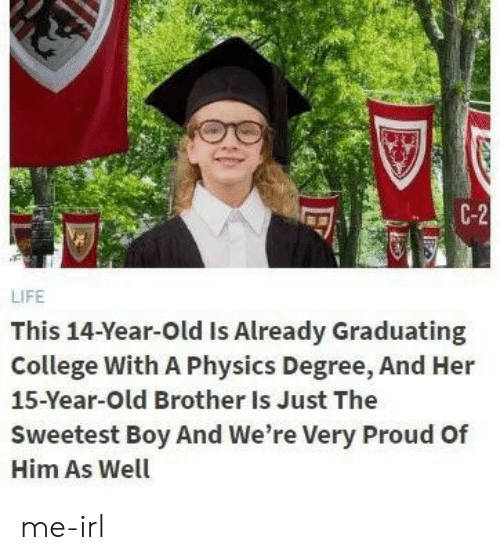 College, Life, and Old: C-2  LIFE  This 14-Year-Old Is Already Graduating  College With A Physics Degree, And Her  15-Year-Old Brother Is Just The  Sweetest Boy And We're Very Proud Of  Him As Well me-irl