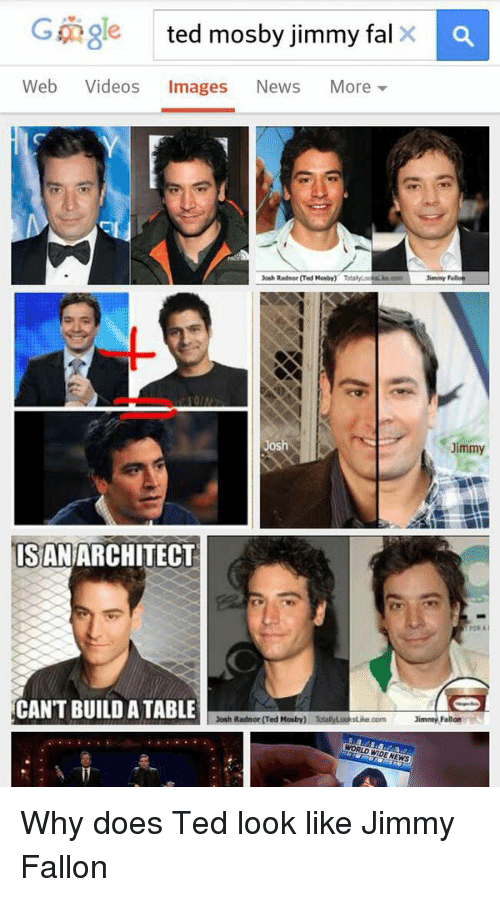 Josh Radnor: C angle ted mosby jimmy fal  Web  Videos  Images  News  More  Jimmy Fallon  Josh Radnor (Ted Mosby) TotalyLookiLka poon  Jimmy  ISAN ARCHITECT  CANT BUILD ATABLE  Josh Radnor Ted Mosby)  immy Fallon  WORLD CIDEN Why does Ted look like Jimmy Fallon