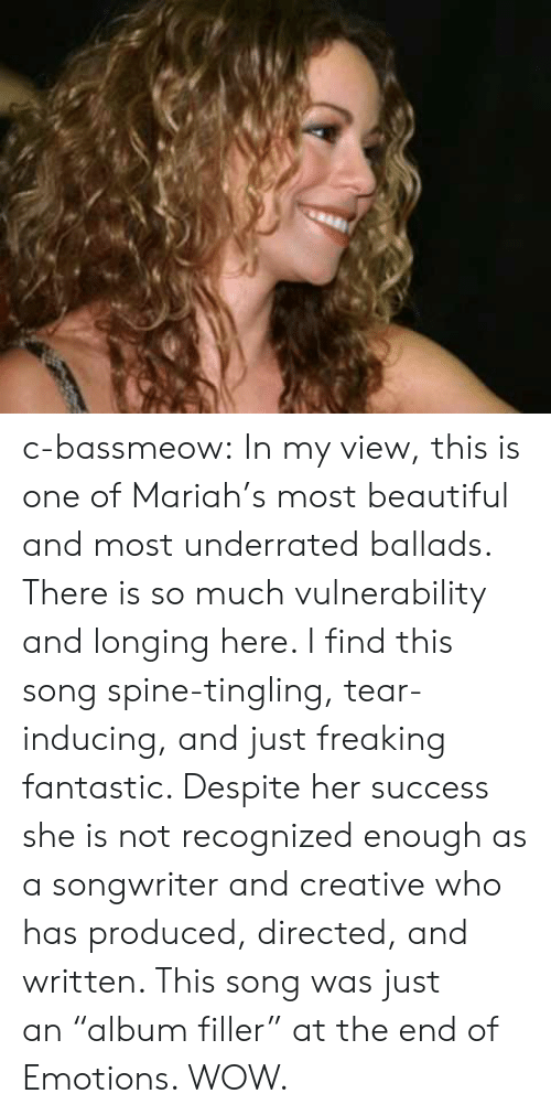 """underrated: c-bassmeow: In my view, this is one of Mariah's most beautiful and most underrated ballads. There is so much vulnerability and longing here. I find this song spine-tingling, tear-inducing, and just freaking fantastic. Despite her success she is not recognized enough as a songwriter and creative who has produced, directed, and written. This song was just an""""album filler"""" at the end of Emotions. WOW."""