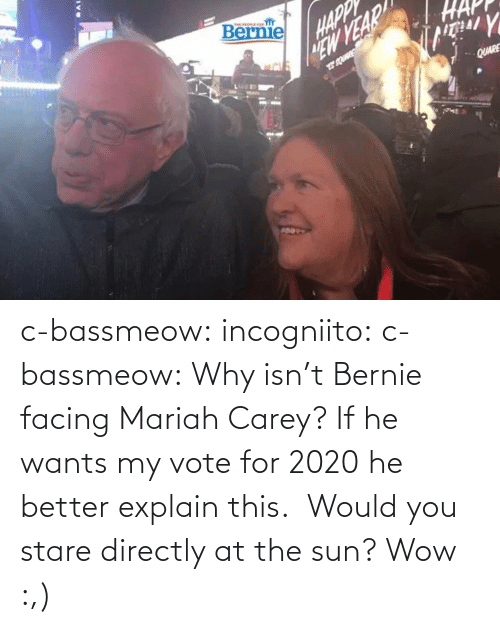 Isnt: c-bassmeow: incogniito:   c-bassmeow: Why isn't Bernie facing Mariah Carey? If he wants my vote for 2020 he better explain this.    Would you stare directly at the sun?     Wow :,)