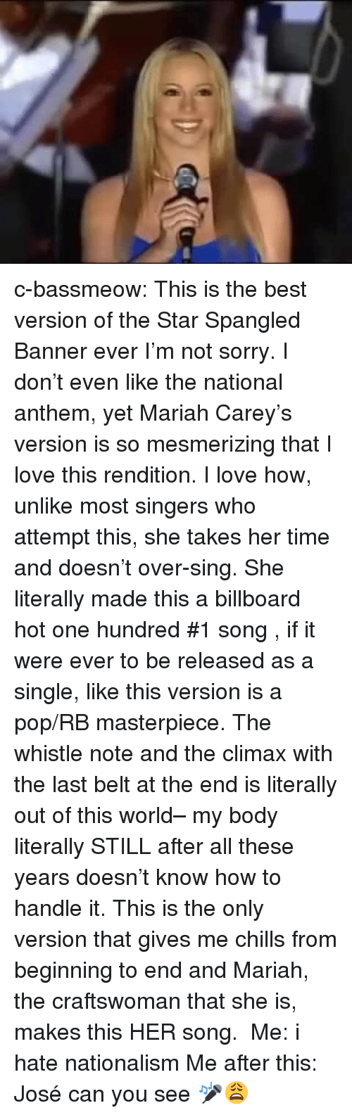 Billboard, Love, and Mariah Carey: c-bassmeow:  This is the best version of the Star Spangled Banner ever I'm not sorry. I don't even like the national anthem, yet Mariah Carey's version is so mesmerizing that I love this rendition. I love how, unlike most singers who attempt this, she takes her time and doesn't over-sing. She literally made this a billboard hot one hundred #1 song , if it were ever to be released as a single, like this version is a pop/RB masterpiece. The whistle note and the climax with the last belt at the end is literally out of this world– my body literally STILL after all these years doesn't know how to handle it. This is the only version that gives me chills from beginning to end and Mariah, the craftswoman that she is, makes this HER song.  Me: i hate nationalism Me after this: José can you see 🎤😩