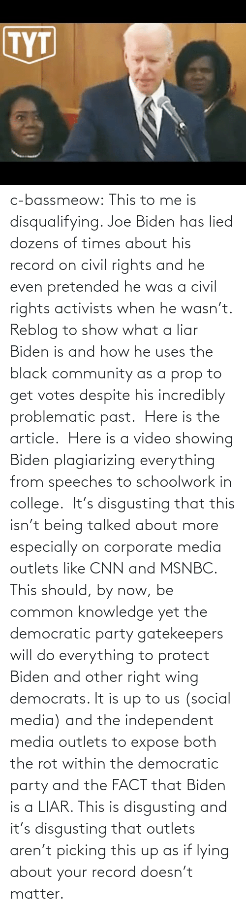 Common: c-bassmeow: This to me is disqualifying. Joe Biden has lied dozens of times about his record on civil rights and he even pretended he was a civil rights activists when he wasn't. Reblog to show what a liar Biden is and how he uses the black community as a prop to get votes despite his incredibly problematic past.   Here is the article.   Here is a video showing Biden plagiarizing everything from speeches to schoolwork in college.   It's disgusting that this isn't being talked about more especially on corporate media outlets like CNN and MSNBC. This should, by now, be common knowledge yet the democratic party gatekeepers will do everything to protect Biden and other right wing democrats. It is up to us (social media) and the independent media outlets to expose both the rot within the democratic party and the FACT that Biden is a LIAR. This is disgusting and it's disgusting that outlets aren't picking this up as if lying about your record doesn't matter.
