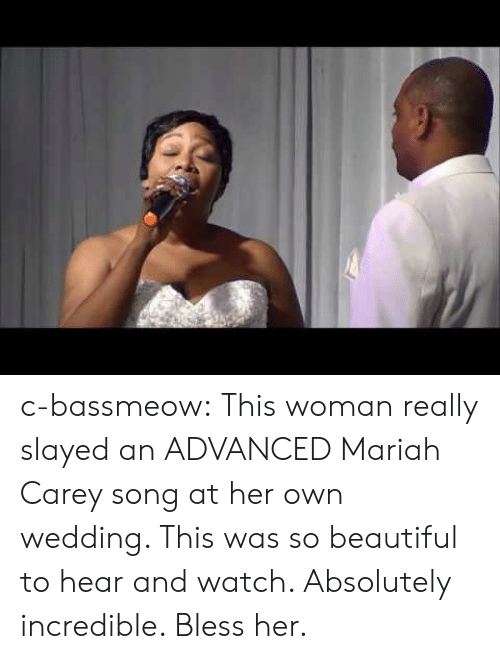 mariah carey: c-bassmeow:  This woman really slayed an ADVANCED Mariah Carey song at her own wedding. This was so beautiful to hear and watch. Absolutely incredible. Bless her.