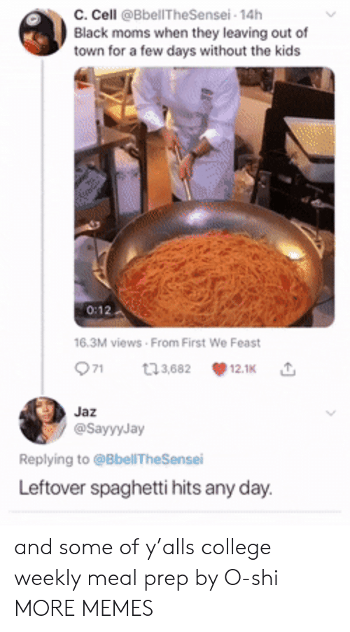 College, Dank, and Memes: c. Cell @BbellTheSensei- 14h  Black moms when they leaving out of  town for a few days without the kids  0:12  16.3M views From First We Feast  71  t3,682  12.1K  Jaz  @SayyyJay  Replying to @BbellTheSensei  Leftover spaghetti hits any day. and some of y'alls college weekly meal prep by O-shi MORE MEMES
