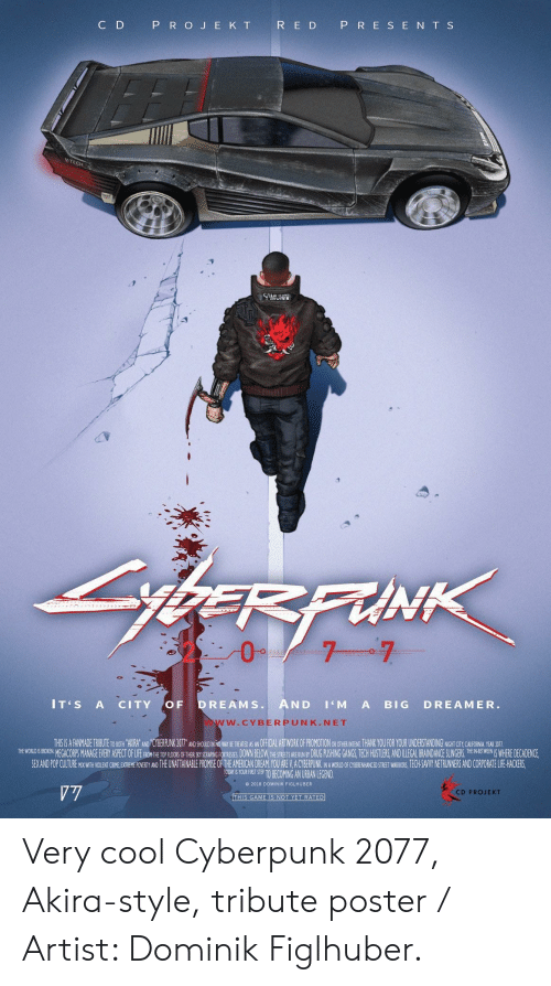 ech: C D  P R O J E K T  R E D P R E S E N T S  CH  IT'S A CITY OF DREAMS. AND 'M A BIG DREAMER.  W.CYBERPUNK.NET  THSIS A FANMADE TRIBUTE TO BOTH AKIRA' AND 'CYBERPUNK 207T AND SHOUID IN NO WAY SE REEANOFFCL ARTWORK OF PROMOTION OR OTHE INTEN, THANK YOU FOR YOUR UNDERSTANDING! NGHT CTY CAUHORNA YEAR DOTI  THE WOREGACORPS MANAGE EVERY ASPECT OFLIFEFHON H TRSRING ORTRESES DOWN BELOW,THESTRETS E UNBY DRUG PUSHING GANGS, TECH HUSTLERS,AND ILLEGAL BRAINDANCE SLE WHERE DECADENCE,  SEX AND POP CUITURE MIX WITH WOLENT CRIME EXTREME POVERTY AND THE UNATTAINABLE PROMISE OF THE AMERICAN DREAM YOU ARE V.A CYBERPUNK NA WORLD OF CYBENHANCED STREET WARIORS, ECH-SAVY NETRUNNERS AND CORPORATE LIFE HACKERS  TOORT S YOURFIRT STE TO BECOMING AN URBAN LEGEND  e 2018 DOMINIK FIGLHUBER  CD PROJEKT Very cool Cyberpunk 2077, Akira-style, tribute poster / Artist: Dominik Figlhuber.
