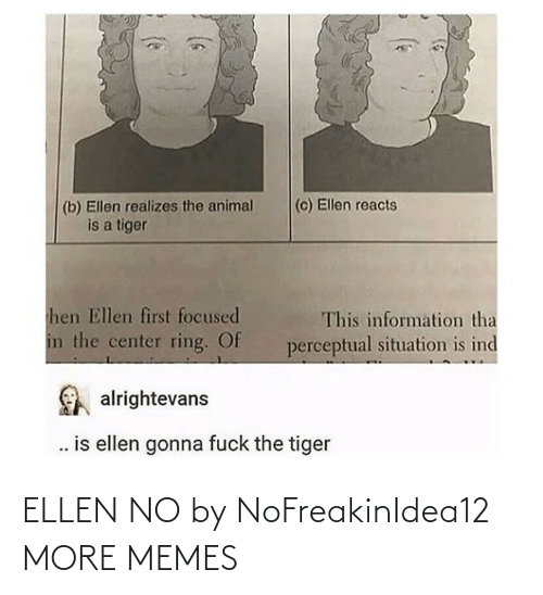 focused: (c) Ellen reacts  (b) Ellen realizes the animal  is a tiger  hen Ellen first focused  This information tha  in the center ring. Of  perceptual situation is ind  alrightevans  . is ellen gonna fuck the tiger ELLEN NO by NoFreakinIdea12 MORE MEMES
