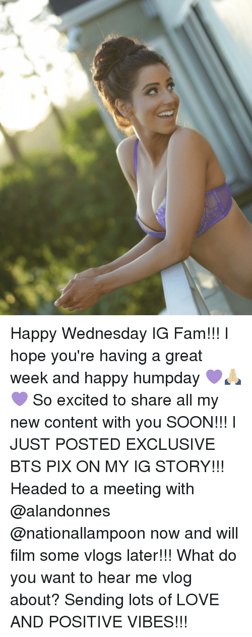 happy wednesday: (C Happy Wednesday IG Fam!!! I hope you're having a great week and happy humpday 💜🙏🏼💜 So excited to share all my new content with you SOON!!! I JUST POSTED EXCLUSIVE BTS PIX ON MY IG STORY!!! Headed to a meeting with @alandonnes @nationallampoon now and will film some vlogs later!!! What do you want to hear me vlog about? Sending lots of LOVE AND POSITIVE VIBES!!!