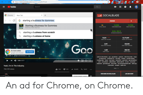 Blade, Chrome, and Facepalm: C  https://www.youtube.com/watch?v-pZqJKvTFLdA  YouTube  Search  Chrome  New Tab  SOCIALBLADE  C G starting a business for dummies  OVERVIEW  Starting a Business for Dummies  Book by Colin Barrovw  B+  TOTAL GRADE  12,058th  SUBSCRIBER RANK  16,745th  VIDEO VIEW RANK  $3.3k- $52.7k  ESTIMATED MONTHLY  Q  Q  starting a business from scratch  starting a business at home  SUBS LAST 30 DAYS  VIEWS LAST 30 DAYS  2461  DAILY SUB AVERAGE  426,360  DAILY VIEW AVERAGE  Geo  Do more online  google.com/chrome  Skip Ad  1,428  SUBS TODAY  388,725  VIEWS TODAY  Get Chrome  Ad. 0:08 ⓘ google.com/chrome2  yeah im in the industry gus gus johnson gustoonz short funny video la guy  la industry guy everybody in la viral video trending youtube trending  trending video meme new meme meme 2018 gus meme gus and sarbrina  sven sven johnson eddy burback abelina sabrina la croix movie exec  hollywood gus hollywood funny video very cool spring break video pillow guy  a quiet place avengers spider man  )  0:08 / 0:17  Yeah, I'm In The Industry  760,109 views  1.35K 351 ^ SHARE 콰 SAVE  VIEW MORE ON SOCIAL BLADE  LIVE SUB COUNT  socialblade.com An ad for Chrome, on Chrome.