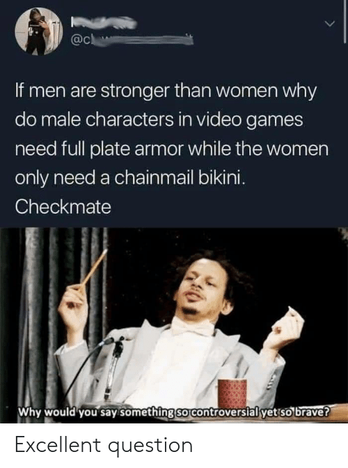 Video Games, Bikini, and Brave: @c  If men are stronger than women why  do male characters in video games  need full plate armor while the women  only need a chainmail bikini.  Checkmate  Why would you say something so controversial yet so brave? Excellent question
