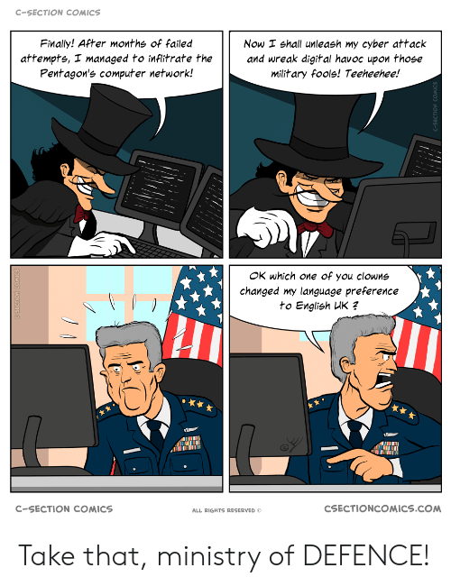 take that: C-SECTION COMICS  Finally! After months of failed  Now I shall unleash my cyber attack  and wreak digital havoc upon those  military fools! Teeheehee!  attempts, I managed to inflitrate the  Pentagon's computer network!  OK which one of you clowns  changed my language preference  to English UK ?  CSECTIONCOMICS.COM  C-SECTION COMICS  ALL RIGHTS RESERVED Take that, ministry of DEFENCE!