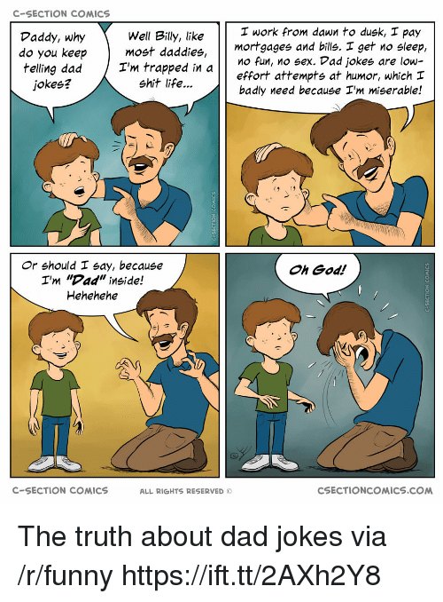 """Dad, Funny, and God: C-SECTION COMICS  I work from dawn to dusk, I pay  Well Billy, like  do you keepmost daddies,  I'm trapped in  Daddy, why  mortgages and bills. I get no sleep,  effort attempts at humor, which  badly need because I'm miserable!  O fun, no sex. Dad jokes are low-  jokes?  shit life...  Or should I say, because  I'm """"Dad"""" inside!  Hehehehe  Oh God!  C-SECTION COMICS  ALL RIGHTS RESERVED ©  CSECTIONCOMICS.COM The truth about dad jokes via /r/funny https://ift.tt/2AXh2Y8"""