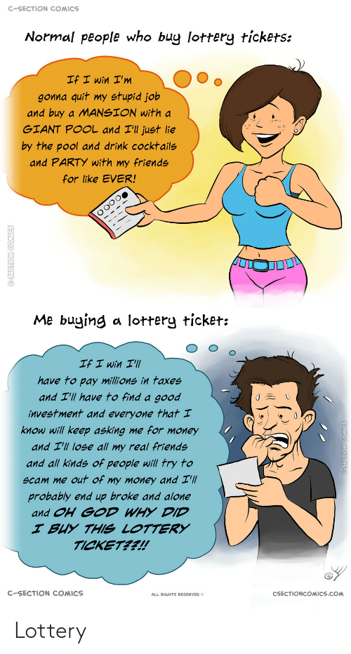 Buy: C-SECTION COMICS  Normal people who buy lottery tickets:  If I win I'm  gonna quit my stupid job  and buy a MANSION with a  GIANT POOL and I'll just lie  by the pool and drink cocktails  and PARTY with my friends  for like EVER!  Me buying a lottery ticket:  If I win I'll  have to pay millions in taxes  and I'll have to find a good  investment and everyone that I  know will keep asking me for money  and I'll lose all my real friends  and all kinds of people will try to  scam me out of my money and I'll  probably end up broke and alone  and OH GOD WHY DID  I BUY THIS LOTTERY  TICKET??!  C-SECTION COMICS  CSECTIONCOMICS.COM  ALL RIGHTS RESERVED O  C-SECTION COMICS  G-SEGTION COMICS Lottery