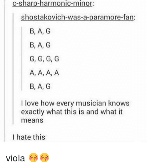 Ã'´Ã'´Ã'´Ã'´: c-sharp-harmonic-minor:  shostakovich-was-a-paramore-fan  B, A, G  B, A, G  G, G, G, G  A, A, A, A  B, A, G  I love how every musician knows  exactly what this is and what it  means  I hate this viola 😚😚