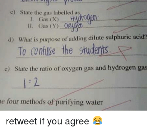 Confused, Funny, and Oxygen: c) State the gas labelled as  I. Gas (X) H  ll. Gas (Y)  d) What is purpose of adding dilute sulphuric acid?  To confuse the delis  E  stud  e) State the ratio of oxygen gas and hydrogen gas  e four methods of purifying water retweet if you agree 😂