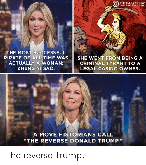 """Donald Trump, Politics, and Noah: C THE DAILY SHO  WITH TREVOR NOAH  THE MOST SUCCESSFUL  PIRATE OF ALL TIME WAS  ACTUALLY A WOMAN:  ZHENG YI SAO  SHE WENT FROM BEING A  CRIMINAL TYRANT TO A  LEGAL CASINO OWNER.  A MOVE HISTORIANS CALL  """"THE REVERSE DONALD TRUMP."""" The reverse Trump."""