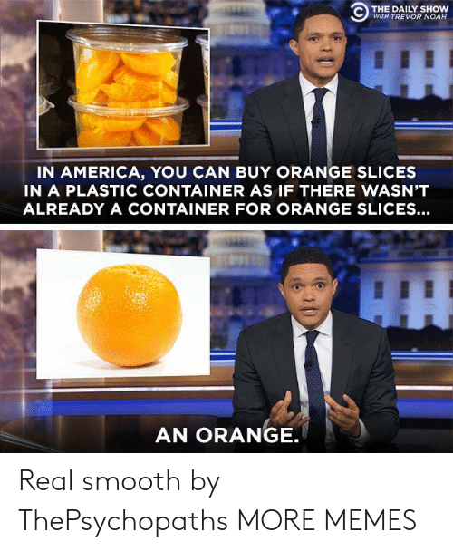 daily show: C) THE DAILY SHOW  WITH TREVOR NOAH  IN AMERICA, YOU CAN BUY ORANGE SLICES  IN A PLASTIC CONTAINER AS IF THERE WASN'T  ALREADY A CONTAINER FOR ORANGE SLICES...  AN ORANGE Real smooth by ThePsychopaths MORE MEMES