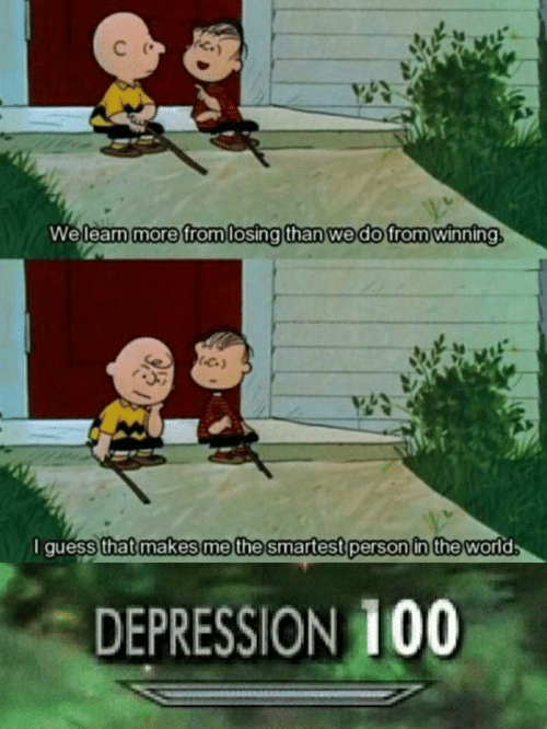 Depression, Guess, and World: C  We learn more from losing than we do from winning  I guess that makes me the smartest person in the world  DEPRESSION 100