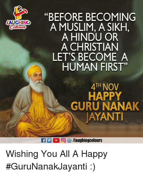 """Muslim, Happy, and Sikh: C0  """"BEFORE BECOMING  A MUSLIM, A SIKH,  A HINDU OR  A CHRISTIAN  LET'S BECOME A  ZAUGHING  HUMAN FIRST""""  4TH NOV  HAPPY  GURU NANAK  AYANT Wishing You All A Happy #GuruNanakJayanti :)"""