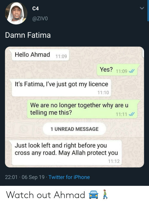 Telling Me: C4  @ZIVO  Damn Fatima  Hello Ahmad 11:09  Yes? 11:09  It's Fatima, I've just got my licence  11:10  We are no longer together why are u  telling me this?  11:11  1 UNREAD MESSAGE  Just look left and right before you  cross any road. May Allah protect you  11:12  22:01 06 Sep 19 Twitter for iPhone Watch out Ahmad 🚘🚶🏽‍♂️