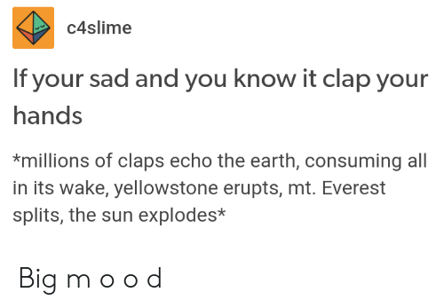 everest: C4slime  If your sad and you know it clap your  hands  *millions of claps echo the earth, consuming all  in its wake, yellowstone erupts, mt. Everest  splits, the sun explodes* Big m o o d