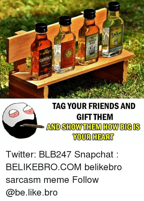 Be Like, Friends, and Meme: CA TAG YOUR FRIENDS AND  GIFT THEM  AND SHOW THEM HOW BIGIS  YOUR HEART Twitter: BLB247 Snapchat : BELIKEBRO.COM belikebro sarcasm meme Follow @be.like.bro
