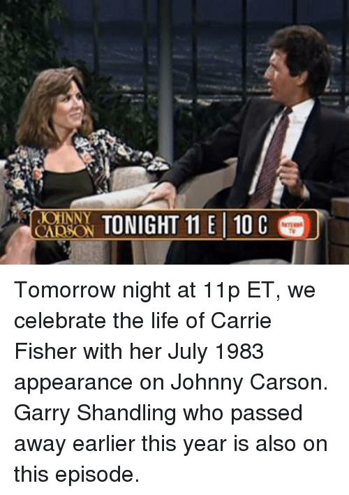 Johnnies: CAD  TONIGHT 11 E 10 C Tomorrow night at 11p ET, we celebrate the life of Carrie Fisher with her July 1983 appearance on Johnny Carson. Garry Shandling who passed away earlier this year is also on this episode.