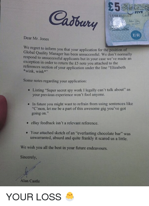 """eBay, Funny, and Future: Cadbury  FIVE  ER  Dear Mr. Jones  We  regret to inform you that your application for the position of  Global Quality Manager has been unsuccessful. We don't normally  respond to unsuccessful applicants but in your case we've made an  exception in order to return the £5 note you attached to the  references section of your application under the line """"Elizabeth  *wink, wink""""  Some notes regarding your application:  Listing """"Super secret spy work I legally can't talk about"""" as  your previous experience won't fool anyone.  e  In future you might want to refrain from using sentences like  """"C'mon, let me be a part of this awesome gig you've got  going on.  .  , eBay feedback isn't a relevant reference.  Your attached sketch of an """"everlasting chocolate bar"""" was  unwarranted, absurd and quite frankly it scared us a little.  .  We wish you all the best in your future endeavours.  Sincerely  Alan Castle YOUR LOSS 🐣"""