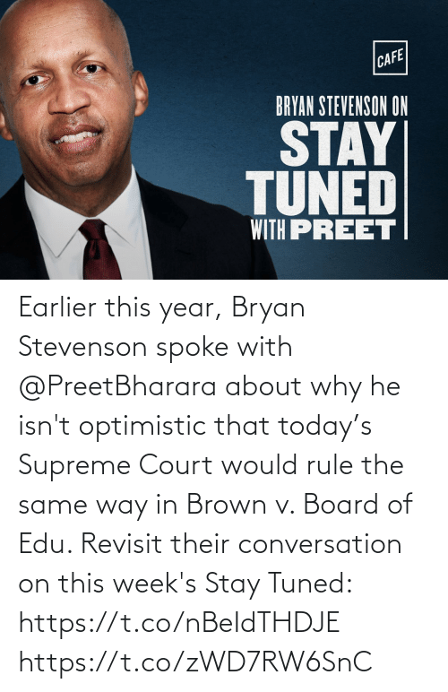Supreme Court: CAFE!  BRYAN STEVENSON ON  STAY  TUNED  WITH PREET Earlier this year, Bryan Stevenson spoke with @PreetBharara about why he isn't optimistic that today's Supreme Court would rule the same way in Brown v. Board of Edu. Revisit their conversation on this week's Stay Tuned: https://t.co/nBeIdTHDJE https://t.co/zWD7RW6SnC