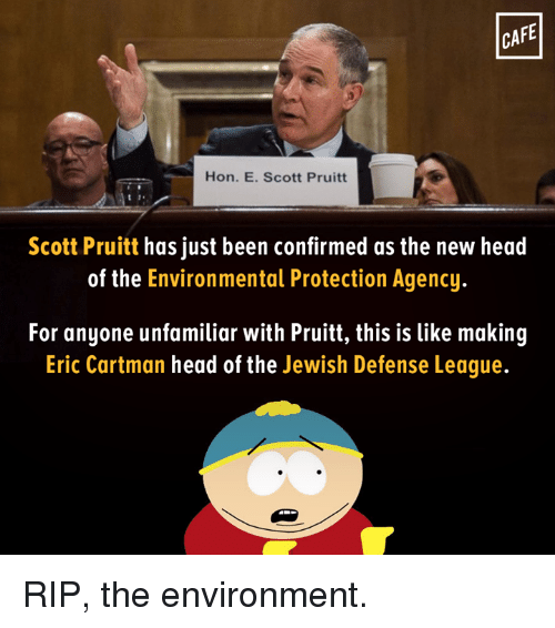 Head, Memes, and Jewish: CAFE  Hon. E. Scott Pruitt  Scott Pruitt has just been confirmed as the new head  of the Environmental Protection Agency.  For anyone unfamiliar with Pruitt, this is like making  Eric Cartman head of the  Jewish Defense League. RIP, the environment.