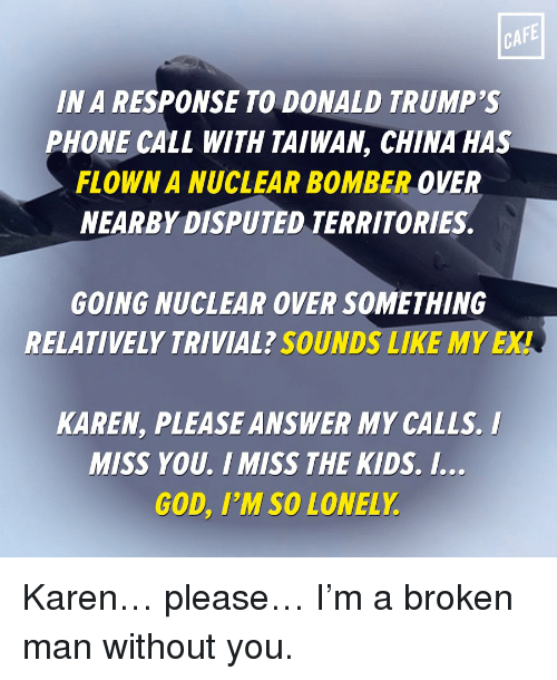 Relaters: CAFE  IN A RESPONSE TO DONALD TRUMP'S  PHONE CALL WITH TAIWAN, CHINA HAS  FLOWN A NUCLEAR BOMBER OVER  NEARBY DISPUTED TERRITORIES.  GOING NUCLEAR OVER SOMETHING  RELATIVELY TRIVIAL? SOUNDS LIKE MY EXT  KAREN, PLEASEANSWER MY CALLS. I  MISS YOU. I MISS THE KIDS. I..  GOD, I'M SO LONELY Karen… please… I'm a broken man without you.