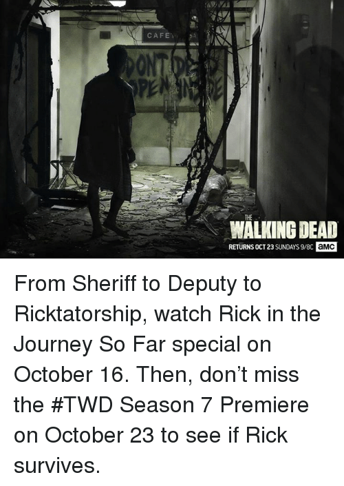 Walking Dead Returns: CAFE  THE  WALKING DEAD  RETURNS OCT23 SUNDAYS 9/8C  aMC From Sheriff to Deputy to Ricktatorship, watch Rick in the Journey So Far special on October 16.   Then, don't miss the #TWD Season 7 Premiere on October 23 to see if Rick survives.